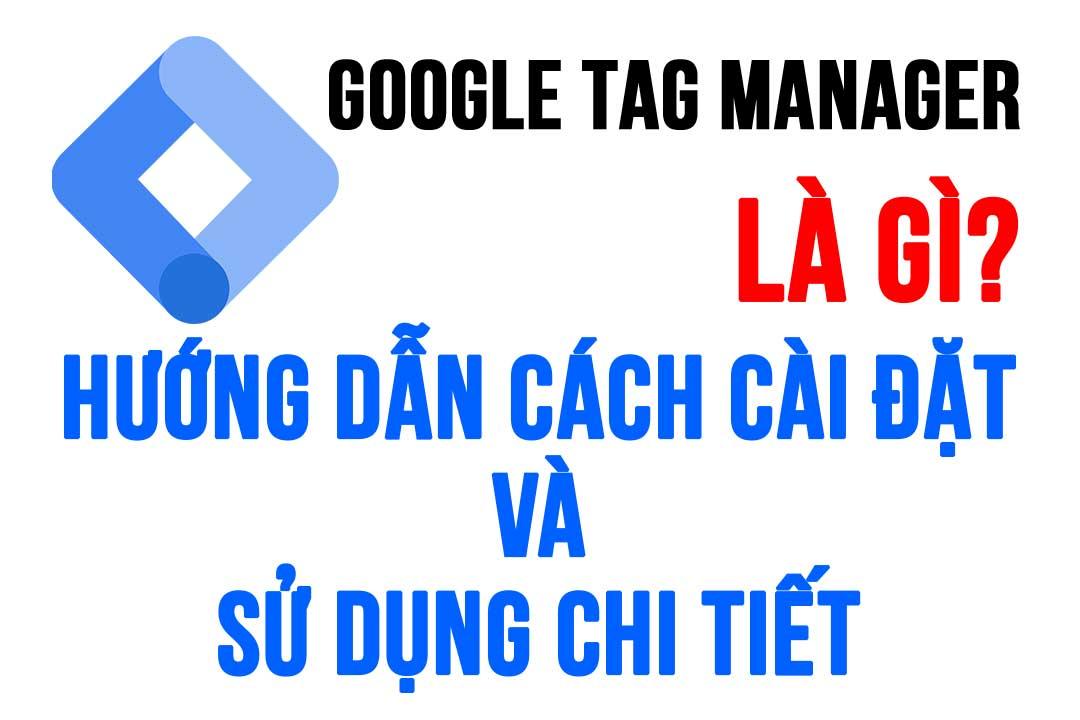 Google Tag Manager là gì? Hướng dẫn chi tiết cách sử dụng GTM